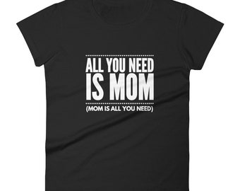 All You Need Is Mom - Mother's Day T-Shirt