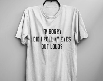 I'm sorry Did I roll my eye out loud funny tshirt tumblr graphic tee women shirt with sayings teens clothing fall gifts women tshirt