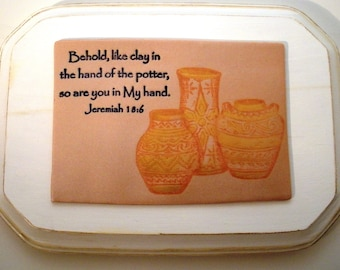 Clay Scripture Plaque Jeremiah 18:6.  Behold, like clay in the hand of the potter, so are you in My hand.  Bible Verse Christian wall sign