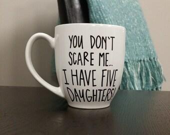 You Don't Scare Me... I Have Five Daughters! | Mom Mug | Mama Mug | Mom Gift | Mama Gift | Mother's Day Gift