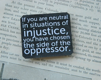 Magnet If you are neutral in situations of injustice, you have chosen the side of the oppressor