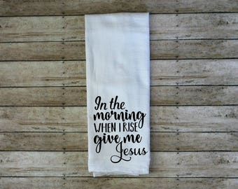 In The Morning When I Rise Give Me Jesus Flour Sack Tea Towel, Kitchen Towel, Country Dish Cloth, When I Rise, Give Me Jesus, Farmhouse