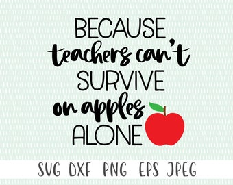 Because Teacher's Can't Survive on Apples Alone - svg, png, eps, dxf, jpeg - Teacher SVG, Teaching SVG,  - Commercial Use Ok