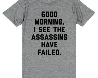 Good Morning, I See The Assassins Have Failed Tee | Funny t-shirt