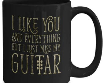I Like You and Everything But I Just Miss My Guitar Mug Funny Coffee Cup
