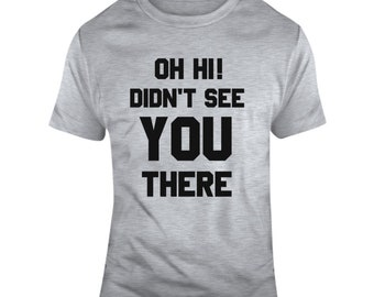 Oh Hi Didn't See You There Funny  T Shirt