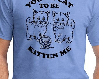 You've Cat To Be Kitten Me - Mens T-Shirt Real Men Love Cats Cat Lovers T Shirt