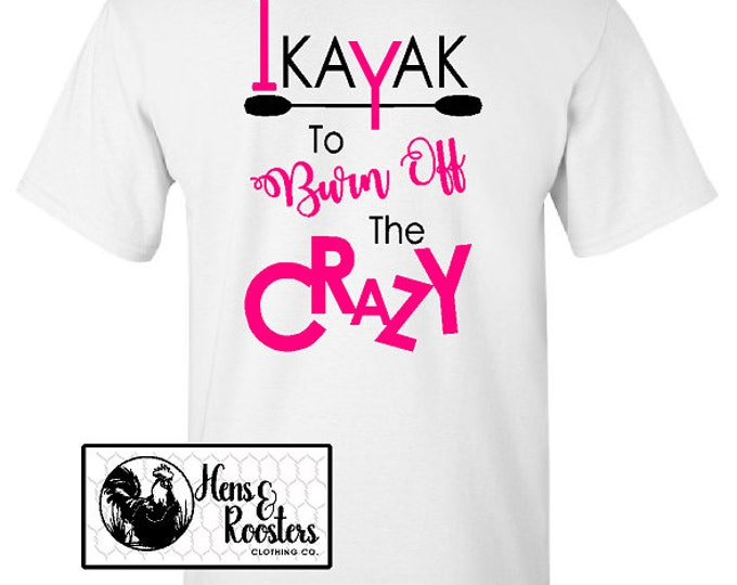 I Kayak To Burn Off The Crazy TShirt; Kayak Shirt; Crazy Kayaker Shirt; Kayak Tee; Great Kayaking Gift -  Up to a 5X - (G2000) #1390