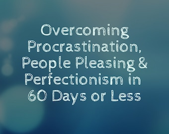 Overcoming Procrastination, People Pleasing and Perfectionism in 60 Days or Less