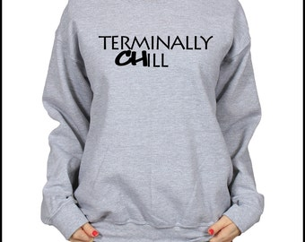 Terminally Chill Slogan Sweatshirt, Cosy Pullover, Fleece Lined Sweater, Slouchy Unisex Top