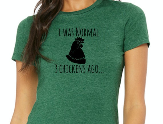 I Was Normal 3 Chickens Ago women's t-shirt Pictured in Heather Grass Green with Black Print