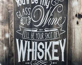 Wedding decor - You'll Be My Glass Wine I'll Be Your Shot Whiskey - Wood Wign - Rustic - Country- Westerb - Love - Sayings-anniversary