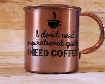 Copper mug, Funny coffee mug, I dont need insperational quotes, I NEED COFFEE, Sassy mug, Coffee lover gift, Custom Coffee cup, Snarky mug