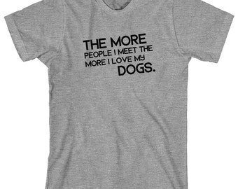 The More People I Meet The More I Love My Dogs Shirt (text only design) - gift idea, having multiple dogs, more than one dog - ID: 1584