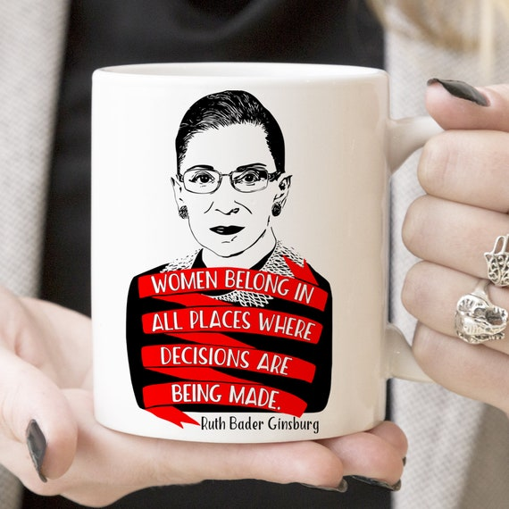 Ruth Bader Ginsburg Women Belong in all Places Where Decisions Are Being Made Coffee Mug Microwave Dishwasher Safe Ceramic Notorious RBG Cup