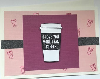 """Handmade Card with Coffee Cup Reads """" I Love You More Than Coffee"""" Love or Friendship Card"""