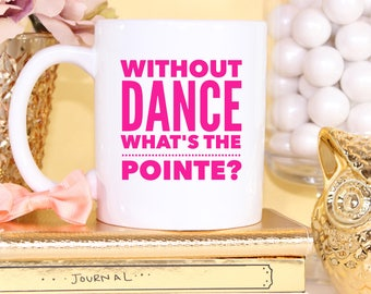 Without Dance What's The Pointe - 11oz White Coffee Mug - Ballerina Gift - Dance Teacher Present - Dancing - Ballet - Dance Mom