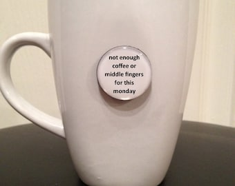 Quote | Mug | Magnet | Not Enough Coffee or Middle Fingers for This Monday