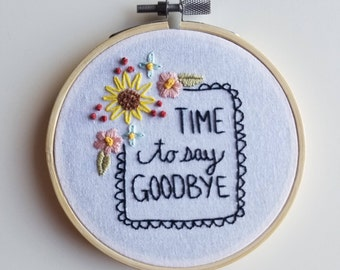 Hand Embroidered Floral Sign Saying / Time to Say Goodbye / Hoop Wall Art / Modern Embroidery / Embroidered Flowers