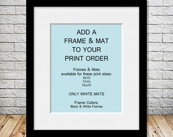 Add a Frame and Mat to Your Print Order - For 1 Single Print - Must Also Purchase Print Design