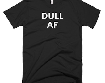 Dull AF Shirt - Dull AF Tee - Gift For Someone Who Is Dull - Dull T-Shirt - Dull Shirt - Dull Tees - Dull Gift Shirt