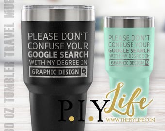 Please don't confuse your google search with my degree in GRAPHIC DESIGN 30 oz Powder Coated Laser Etched Tumbler Travel Mug