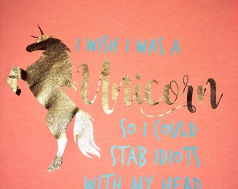 I Wish I Was A Unicorn So I Could Stab Idiots In The Head - Graphic Tee