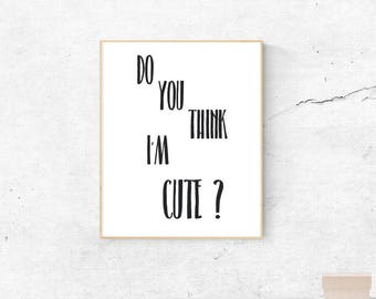 Do you think I'm cute? Wall art print - Wall decor - Instant download - Gift idea
