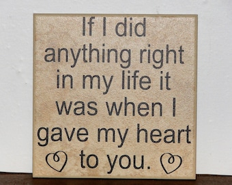If I did anything right in my life it was when I gave my heart to you, Decorative Tile, Plaque, sign, saying, quote Valentines Day gift