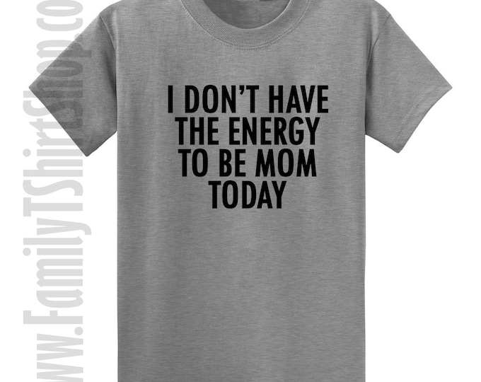 I Don't Have The Energy To Be Mom Today T-shirt