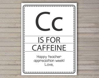 Teacher Appreciation Day -- Teacher week -- C is for Caffeine -- Instant download, DIY teacher gift -- Printable