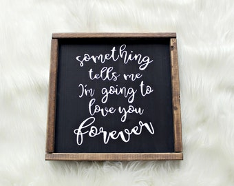 Something Tells Me I'm Going To Love You Forever Wood Sign