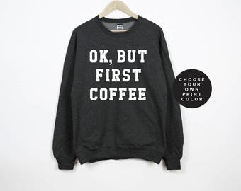 coffee sweatshirt, ok, but first coffee sweatshirt, shirt, coffee lover, tumblr, womens sweatshirts, unisex sweatshirt, custom