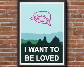 I Want To Be Loved Print UNFRAMED