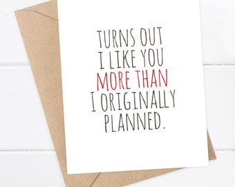 Boyfriend Card / Girlfriend Card / I like you Card / Snarky Card / Quirky Greeting Card / Turns out I like you more than I planned