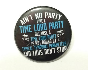 "Ain't No Party Like A Time Lord Party - 1.25"" or 1.5"" - Pinback Button - Magnet - Keychain"