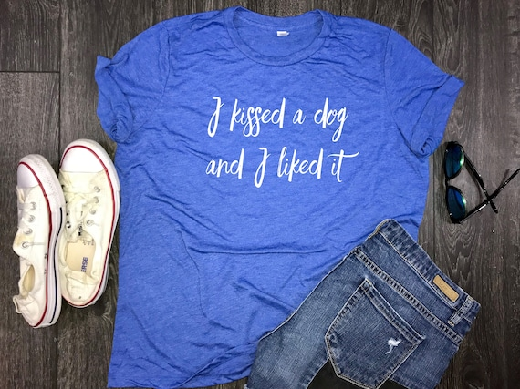 more photos 224cd 2fdc8 I Kissed a Dog and I Liked It.... women s jersey tee