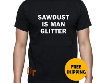 SAWDUST is MAN GLITTER Custom T-Shirt s m l xl 2xl 3XL funny gift present idea Tee Tees Gag