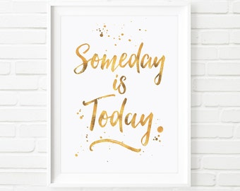 Someday is today, prints, printable Art, inspirational print, Gold foil print, Typography print, digital download, wall art, home decor