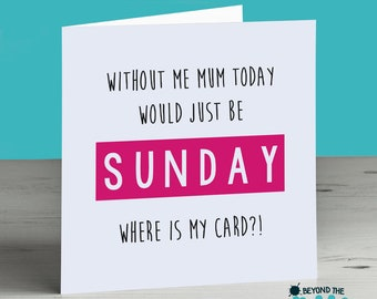 Funny Mothers Day Card - Without Me Mum Today Would Just Be Sunday