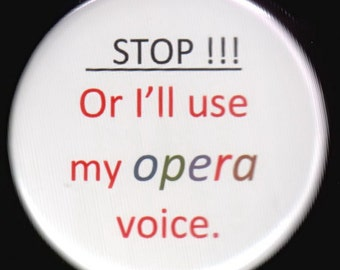 Stop - Or I'll use my opera voice Pin back button