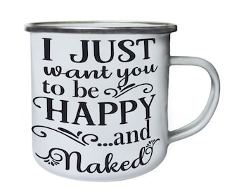 I Just Want You to happy and naked ,Tin, Enamel 10oz Mug w170e