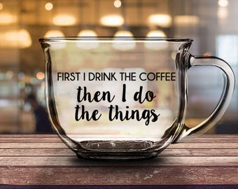 First I Drink The Coffee Then I Do The Things - 16 oz CLEAR GLASS MUG - girlfriend gift, mom gift, sister gift, wife gift, friend gift