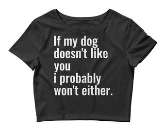 If My Dog Doesn't Like You I Probably Won't Either Women's Crop Tee, Dog Mom Shirt, Dog Mom Gift, Dog Lover Gift, I Love My Dog Shirt