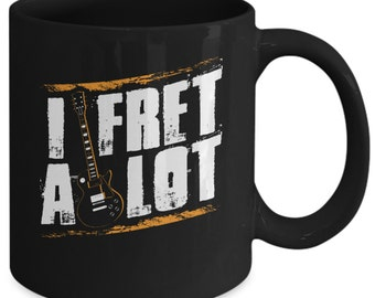 Great Gift For Guitar Lover - I Fret A Lot Mug Funny Coffee Cup
