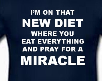 I'm on that NEW DIET where you eat everything and pray for a miracle