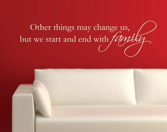 Vinyl Wall Decal Other things may change us, but we start and end with family - Family Vinyl Wall Decal