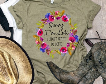Sorry I'm late I didn't Want To Come, Sorry I'm Late Shirt, I Didn't Want To Come Shirt, Tumblr Shirt, Graphic Tee, Unisex, Gift for Her