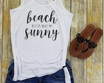 beach better have my sunny tank top, Beach tank top,funny beach tank top,womens beach tank,ladies beach tank,sunny beach tank ,beach sunny