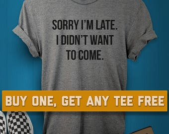 SALE TODAY: Sorry I'm Late I Didn't Want To Come T-Shirt, Ladies Unisex Shirt, Gift Friend, Funny And Sarcastic Tee Short or Long Sleeve Tee